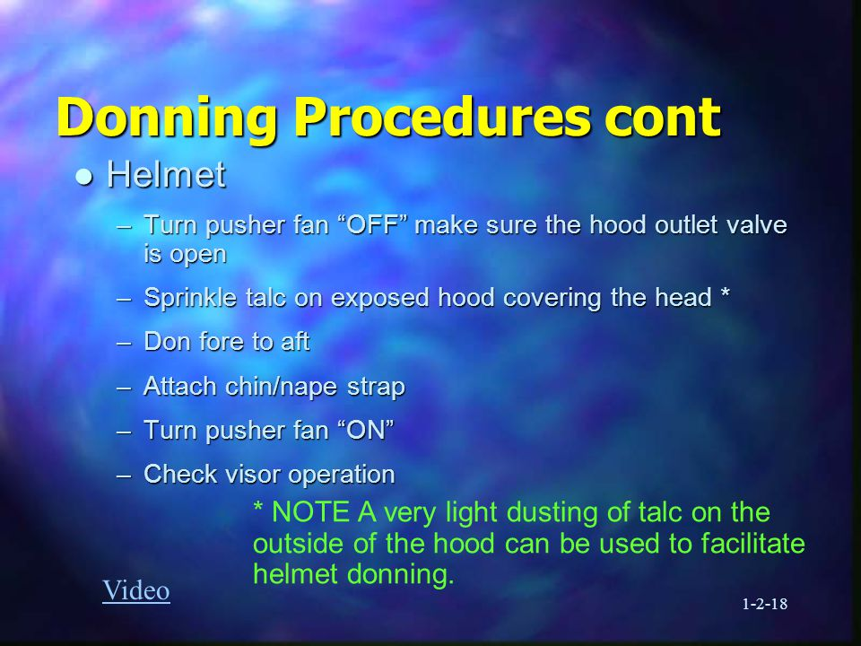 1-2-18 Donning Procedures cont l Helmet –Turn pusher fan OFF make sure the hood outlet valve is open –Sprinkle talc on exposed hood covering the head * –Don fore to aft –Attach chin/nape strap –Turn pusher fan ON –Check visor operation * NOTE A very light dusting of talc on the outside of the hood can be used to facilitate helmet donning.