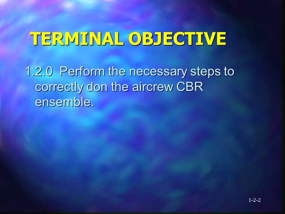 1-2-2 TERMINAL OBJECTIVE 1.2.0 Perform the necessary steps to correctly don the aircrew CBR ensemble.