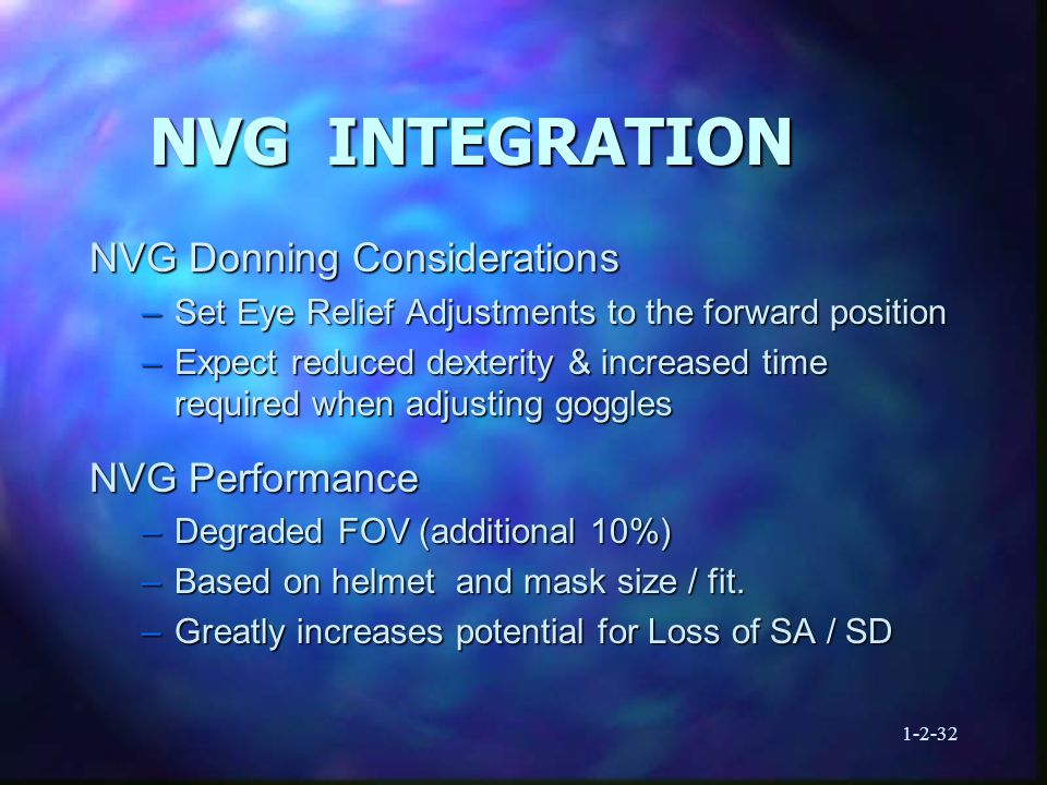 1-2-32 NVG INTEGRATION NVG Donning Considerations –Set Eye Relief Adjustments to the forward position –Expect reduced dexterity & increased time required when adjusting goggles NVG Performance –Degraded FOV (additional 10%) –Based on helmet and mask size / fit.