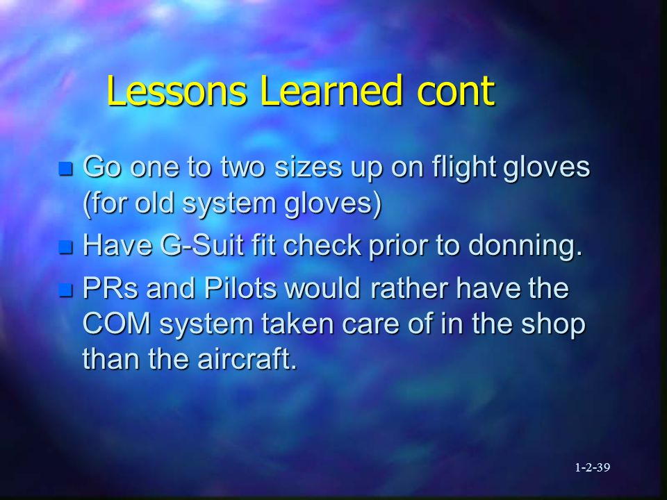 1-2-39 Lessons Learned cont n Go one to two sizes up on flight gloves (for old system gloves) n Have G-Suit fit check prior to donning.