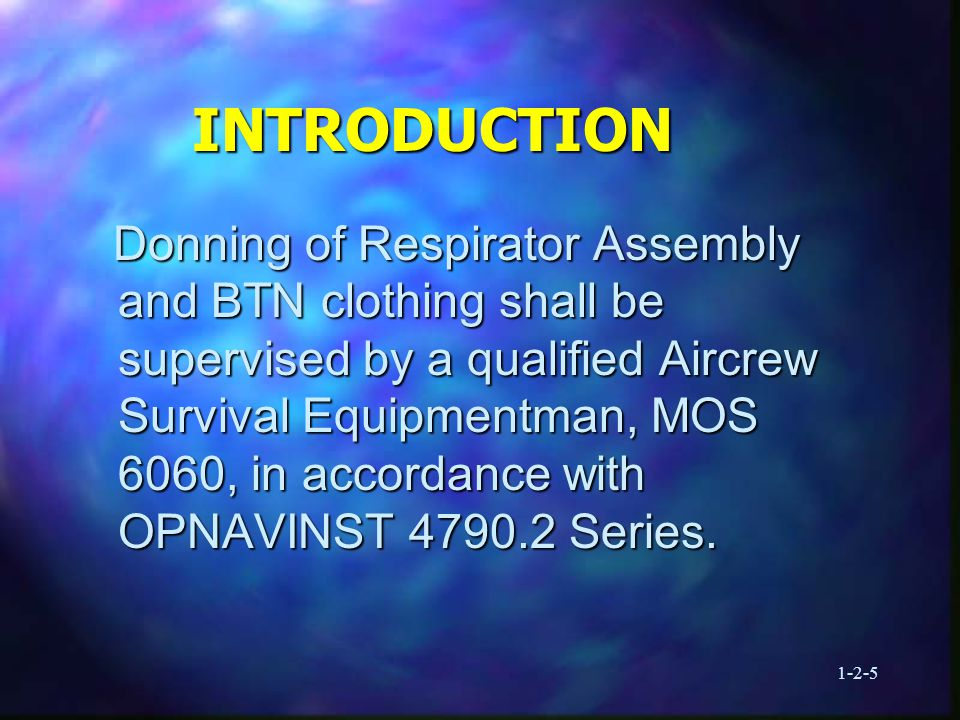 1-2-5 INTRODUCTION Donning of Respirator Assembly and BTN clothing shall be supervised by a qualified Aircrew Survival Equipmentman, MOS 6060, in accordance with OPNAVINST 4790.2 Series.
