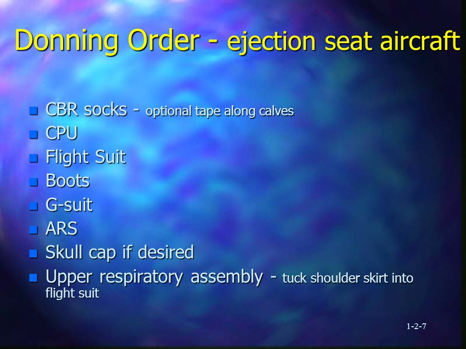 1-2-8 Donning Order - ejection seat aircraft n Torso harness n SV-2/AIRSAVE n CBR overvest n Helmet - connect chin/nape strap n CBR gloves n CBR over booties - to be removed prior to entering aircraft n CBR cape - to be removed prior to entering aircraft Continue