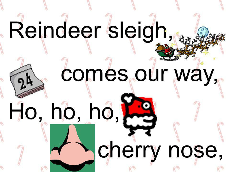 Reindeer sleigh, comes our way, Ho, ho, ho, cherry nose,