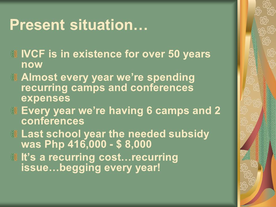 Present situation… IVCF is in existence for over 50 years now Almost every year were spending recurring camps and conferences expenses Every year were having 6 camps and 2 conferences Last school year the needed subsidy was Php 416,000 - $ 8,000 Its a recurring cost…recurring issue…begging every year!