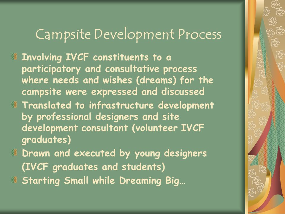 Campsite Development Process Involving IVCF constituents to a participatory and consultative process where needs and wishes (dreams) for the campsite were expressed and discussed Translated to infrastructure development by professional designers and site development consultant (volunteer IVCF graduates) Drawn and executed by young designers (IVCF graduates and students) Starting Small while Dreaming Big…