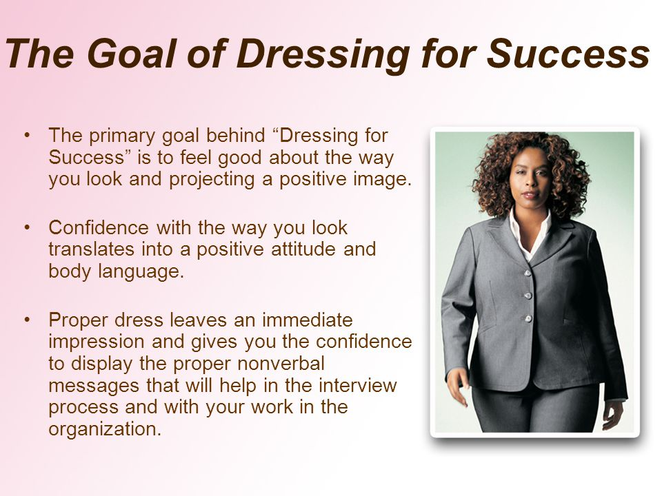 The primary goal behind Dressing for Success is to feel good about the way you look and projecting a positive image.
