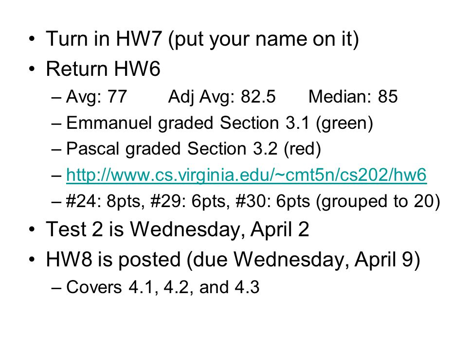 Turn in HW7 (put your name on it) Return HW6 –Avg: 77Adj Avg: 82.5Median: 85 –Emmanuel graded Section 3.1 (green) –Pascal graded Section 3.2 (red) –http://www.cs.virginia.edu/~cmt5n/cs202/hw6http://www.cs.virginia.edu/~cmt5n/cs202/hw6 –#24: 8pts, #29: 6pts, #30: 6pts (grouped to 20) Test 2 is Wednesday, April 2 HW8 is posted (due Wednesday, April 9) –Covers 4.1, 4.2, and 4.3
