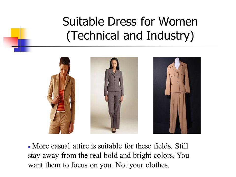 Suitable Dress for Women (Technical and Industry) More casual attire is suitable for these fields. Still stay away from the real bold and bright color