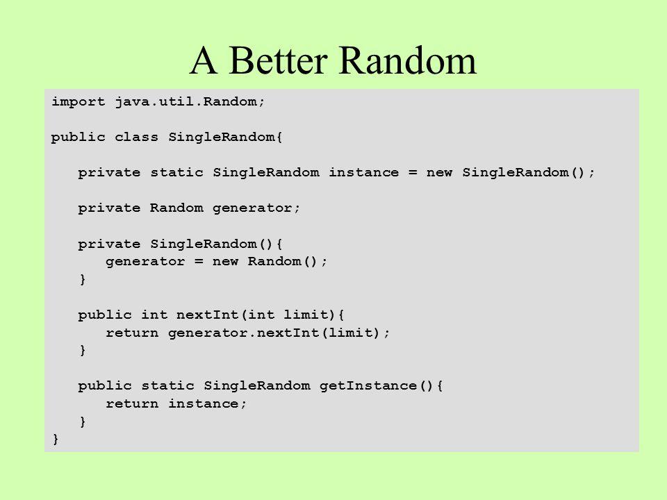 A Better Random import java.util.Random; public class SingleRandom{ private static SingleRandom instance = new SingleRandom(); private Random generator; private SingleRandom(){ generator = new Random(); } public int nextInt(int limit){ return generator.nextInt(limit); } public static SingleRandom getInstance(){ return instance; }