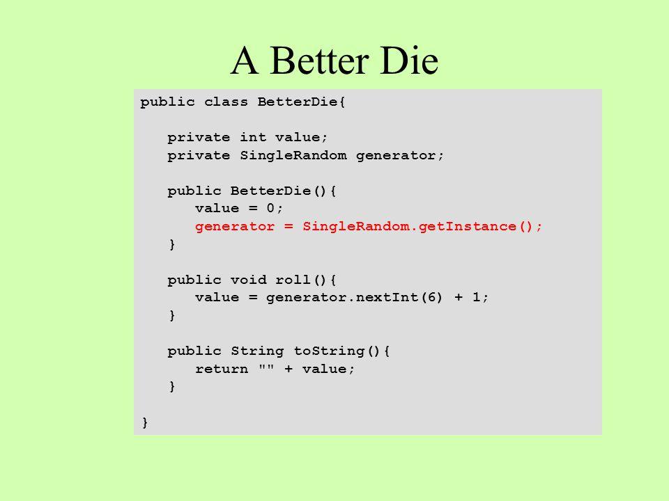 A Better Die public class BetterDie{ private int value; private SingleRandom generator; public BetterDie(){ value = 0; generator = SingleRandom.getInstance(); } public void roll(){ value = generator.nextInt(6) + 1; } public String toString(){ return + value; }