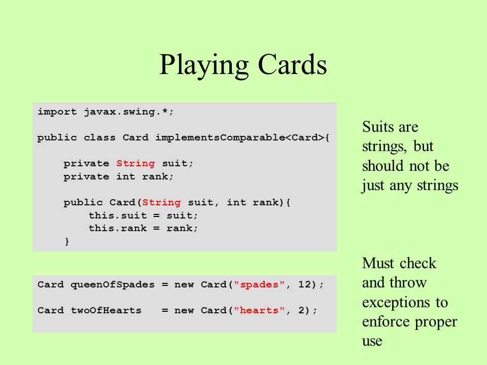 Playing Cards import javax.swing.*; public class Card implementsComparable { private String suit; private int rank; public Card(String suit, int rank){ this.suit = suit; this.rank = rank; } Card queenOfSpades = new Card( spades , 12); Card twoOfHearts = new Card( hearts , 2); Suits are strings, but should not be just any strings Must check and throw exceptions to enforce proper use