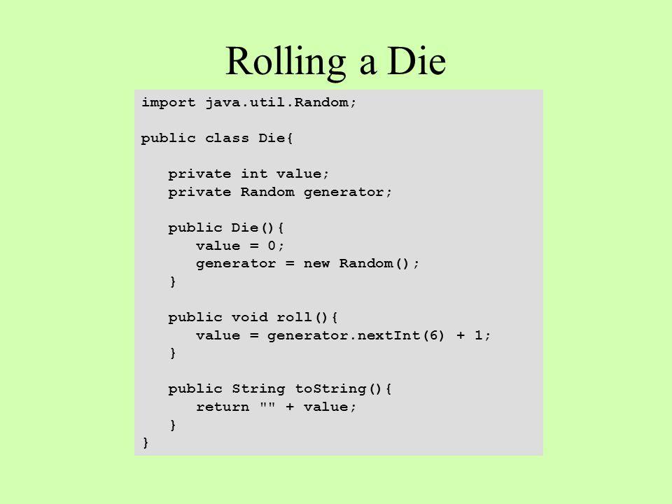 Rolling a Die import java.util.Random; public class Die{ private int value; private Random generator; public Die(){ value = 0; generator = new Random(); } public void roll(){ value = generator.nextInt(6) + 1; } public String toString(){ return + value; }