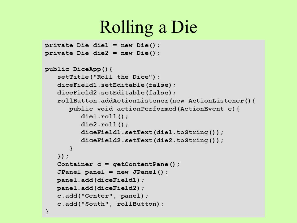 Rolling a Die private Die die1 = new Die(); private Die die2 = new Die(); public DiceApp(){ setTitle( Roll the Dice ); diceField1.setEditable(false); diceField2.setEditable(false); rollButton.addActionListener(new ActionListener(){ public void actionPerformed(ActionEvent e){ die1.roll(); die2.roll(); diceField1.setText(die1.toString()); diceField2.setText(die2.toString()); } }); Container c = getContentPane(); JPanel panel = new JPanel(); panel.add(diceField1); panel.add(diceField2); c.add( Center , panel); c.add( South , rollButton); }
