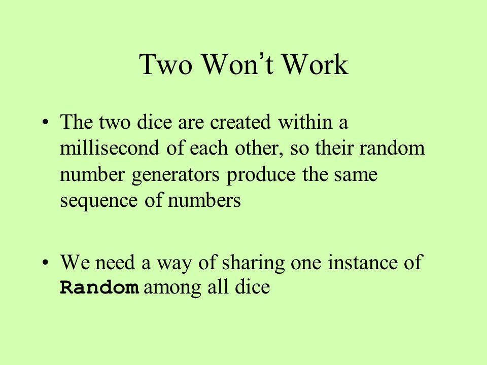 Two Won t Work The two dice are created within a millisecond of each other, so their random number generators produce the same sequence of numbers We need a way of sharing one instance of Random among all dice