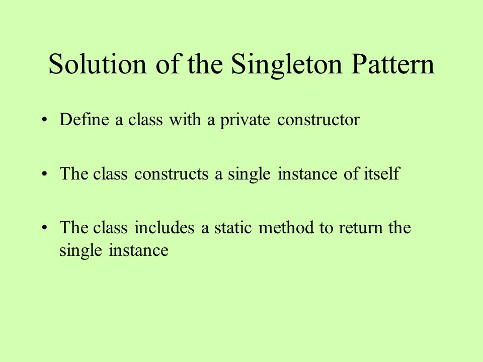 Solution of the Singleton Pattern Define a class with a private constructor The class constructs a single instance of itself The class includes a static method to return the single instance