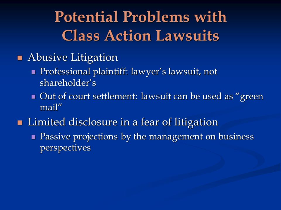 Potential Problems with Class Action Lawsuits Abusive Litigation Abusive Litigation Professional plaintiff: lawyers lawsuit, not shareholders Professional plaintiff: lawyers lawsuit, not shareholders Out of court settlement: lawsuit can be used as green mail Out of court settlement: lawsuit can be used as green mail Limited disclosure in a fear of litigation Limited disclosure in a fear of litigation Passive projections by the management on business perspectives Passive projections by the management on business perspectives