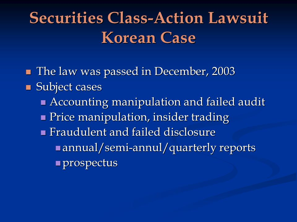 Securities Class-Action Lawsuit Korean Case The law was passed in December, 2003 The law was passed in December, 2003 Subject cases Subject cases Accounting manipulation and failed audit Accounting manipulation and failed audit Price manipulation, insider trading Price manipulation, insider trading Fraudulent and failed disclosure Fraudulent and failed disclosure annual/semi-annul/quarterly reports annual/semi-annul/quarterly reports prospectus prospectus