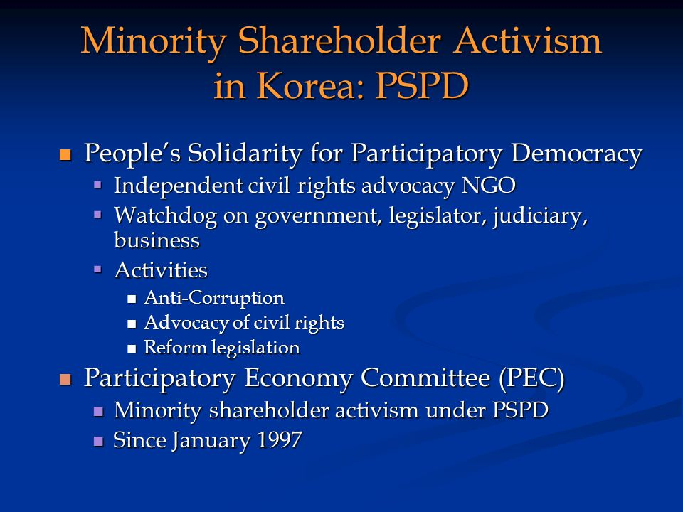 Minority Shareholder Activism in Korea: PSPD Peoples Solidarity for Participatory Democracy Peoples Solidarity for Participatory Democracy Independent civil rights advocacy NGO Independent civil rights advocacy NGO Watchdog on government, legislator, judiciary, business Watchdog on government, legislator, judiciary, business Activities Activities Anti-Corruption Anti-Corruption Advocacy of civil rights Advocacy of civil rights Reform legislation Reform legislation Participatory Economy Committee (PEC) Participatory Economy Committee (PEC) Minority shareholder activism under PSPD Minority shareholder activism under PSPD Since January 1997 Since January 1997