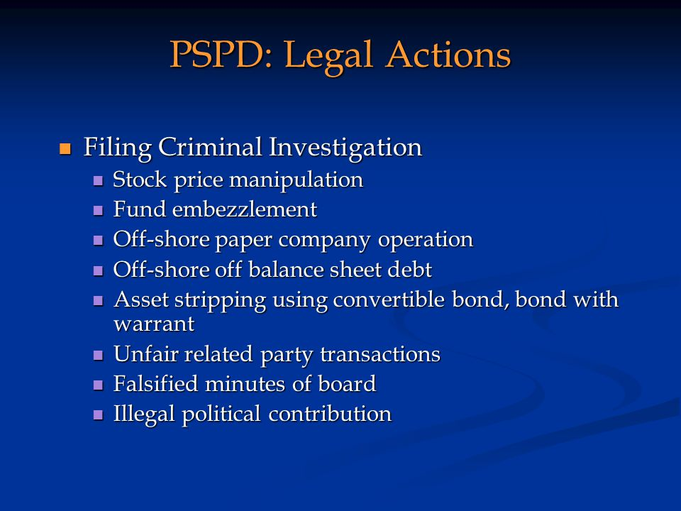 PSPD: Legal Actions Filing Criminal Investigation Filing Criminal Investigation Stock price manipulation Stock price manipulation Fund embezzlement Fund embezzlement Off-shore paper company operation Off-shore paper company operation Off-shore off balance sheet debt Off-shore off balance sheet debt Asset stripping using convertible bond, bond with warrant Asset stripping using convertible bond, bond with warrant Unfair related party transactions Unfair related party transactions Falsified minutes of board Falsified minutes of board Illegal political contribution Illegal political contribution