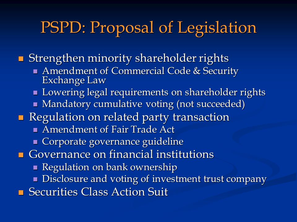 PSPD: Proposal of Legislation Strengthen minority shareholder rights Strengthen minority shareholder rights Amendment of Commercial Code & Security Exchange Law Amendment of Commercial Code & Security Exchange Law Lowering legal requirements on shareholder rights Lowering legal requirements on shareholder rights Mandatory cumulative voting (not succeeded) Mandatory cumulative voting (not succeeded) Regulation on related party transaction Regulation on related party transaction Amendment of Fair Trade Act Amendment of Fair Trade Act Corporate governance guideline Corporate governance guideline Governance on financial institutions Governance on financial institutions Regulation on bank ownership Regulation on bank ownership Disclosure and voting of investment trust company Disclosure and voting of investment trust company Securities Class Action Suit Securities Class Action Suit