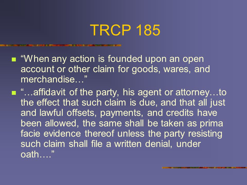 TRCP 185 When any action is founded upon an open account or other claim for goods, wares, and merchandise… …affidavit of the party, his agent or attorney…to the effect that such claim is due, and that all just and lawful offsets, payments, and credits have been allowed, the same shall be taken as prima facie evidence thereof unless the party resisting such claim shall file a written denial, under oath….