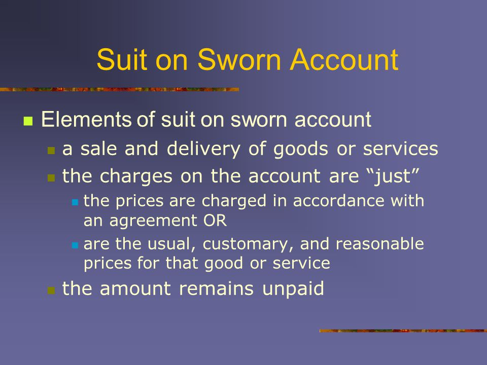 Suit on Sworn Account Elements of suit on sworn account a sale and delivery of goods or services the charges on the account are just the prices are charged in accordance with an agreement OR are the usual, customary, and reasonable prices for that good or service the amount remains unpaid