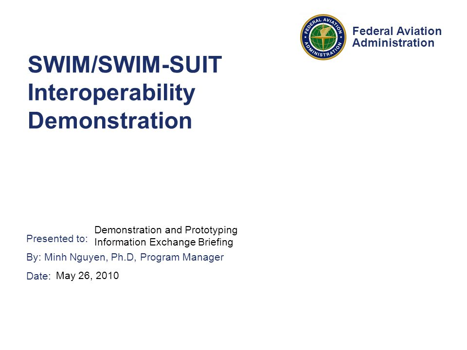 Presented to: By: Minh Nguyen, Ph.D, Program Manager Date: Federal Aviation Administration SWIM/SWIM-SUIT Interoperability Demonstration Demonstration and Prototyping Information Exchange Briefing May 26, 2010