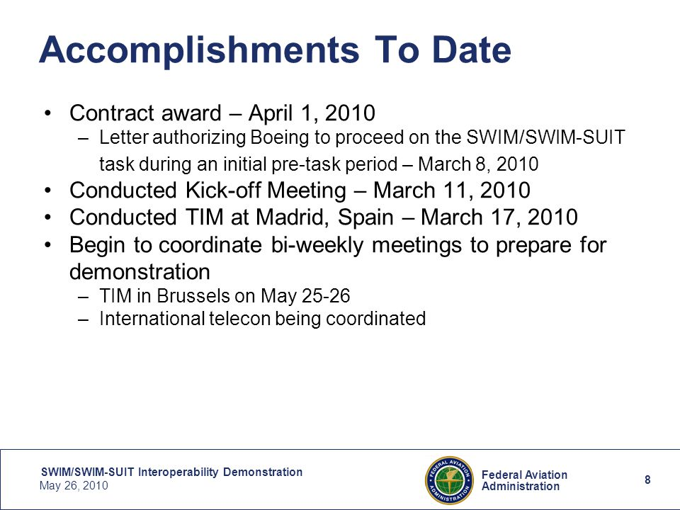 8 Federal Aviation Administration SWIM/SWIM-SUIT Interoperability Demonstration May 26, 2010 8 Accomplishments To Date Contract award – April 1, 2010 –Letter authorizing Boeing to proceed on the SWIM/SWIM-SUIT task during an initial pre-task period – March 8, 2010 Conducted Kick-off Meeting – March 11, 2010 Conducted TIM at Madrid, Spain – March 17, 2010 Begin to coordinate bi-weekly meetings to prepare for demonstration –TIM in Brussels on May 25-26 –International telecon being coordinated