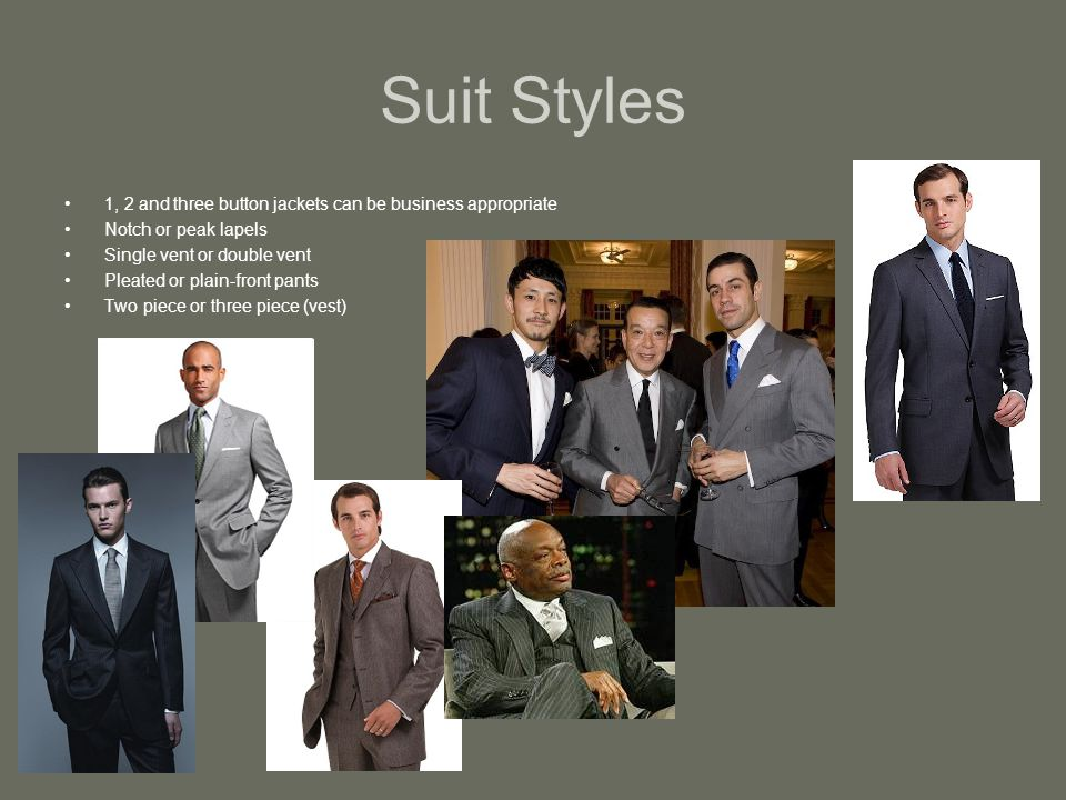 Suit Styles 1, 2 and three button jackets can be business appropriate Notch or peak lapels Single vent or double vent Pleated or plain-front pants Two piece or three piece (vest)