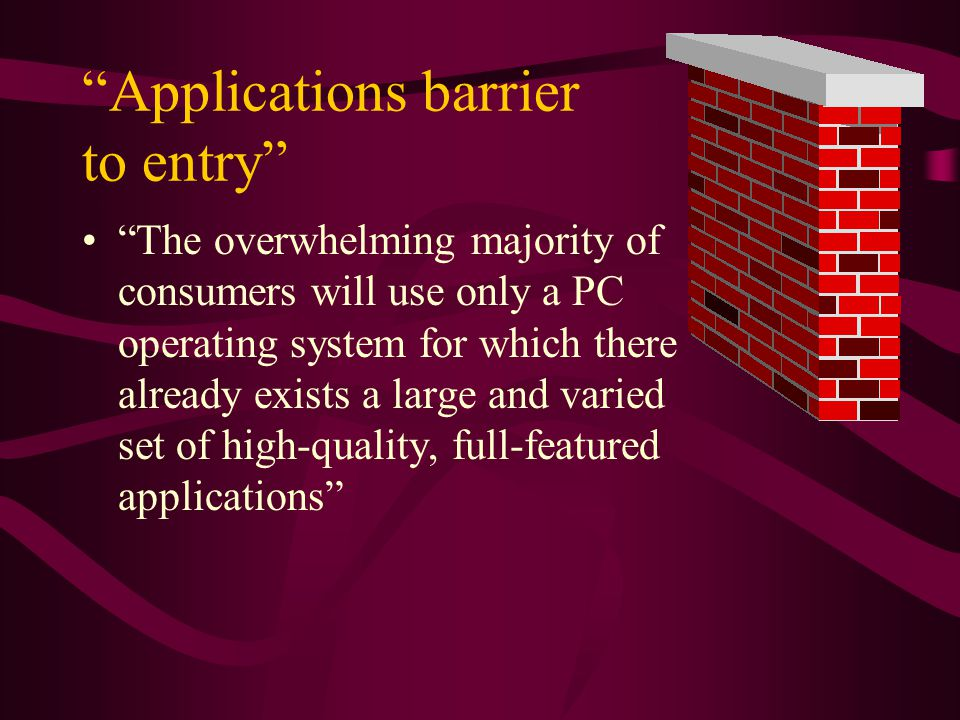Applications barrier to entry The overwhelming majority of consumers will use only a PC operating system for which there already exists a large and varied set of high-quality, full-featured applications