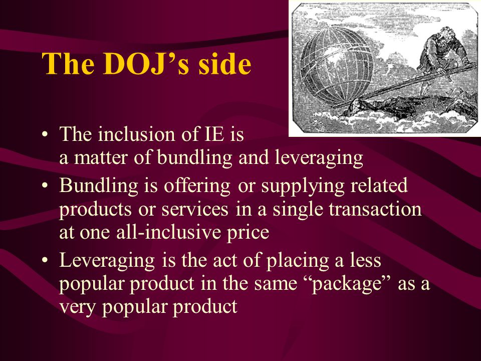 The DOJs side The inclusion of IE is a matter of bundling and leveraging Bundling is offering or supplying related products or services in a single transaction at one all-inclusive price Leveraging is the act of placing a less popular product in the same package as a very popular product