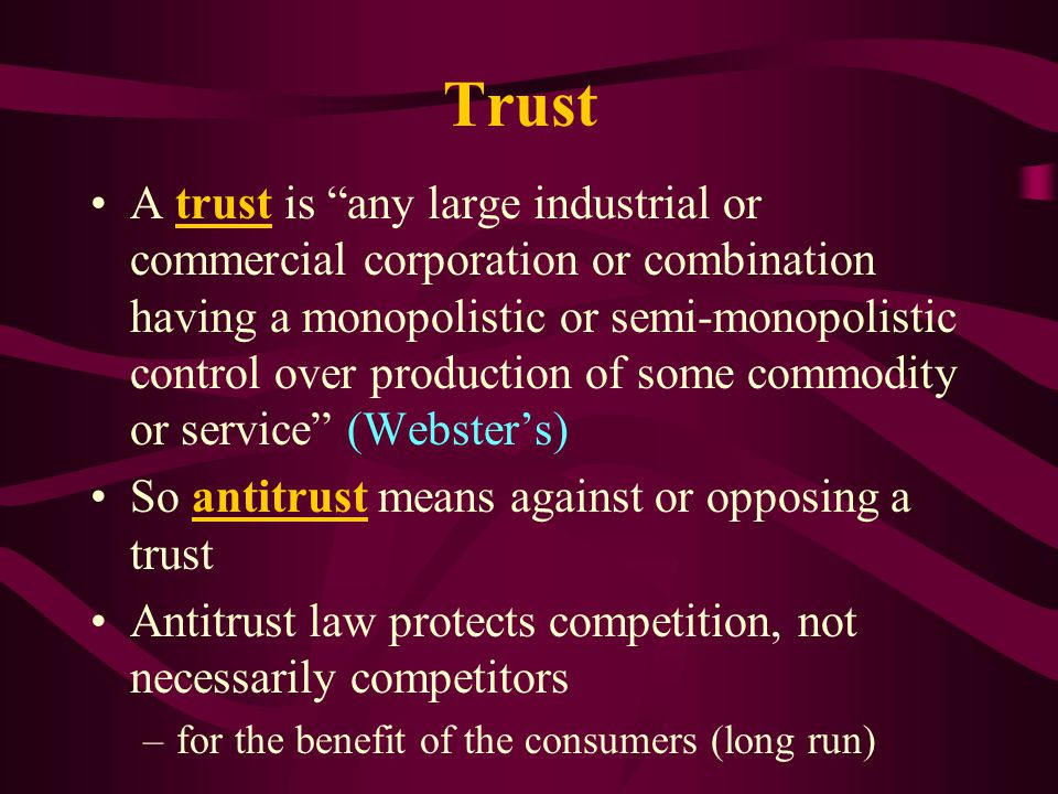 Trust A trust is any large industrial or commercial corporation or combination having a monopolistic or semi-monopolistic control over production of some commodity or service (Websters) So antitrust means against or opposing a trust Antitrust law protects competition, not necessarily competitors –for the benefit of the consumers (long run)