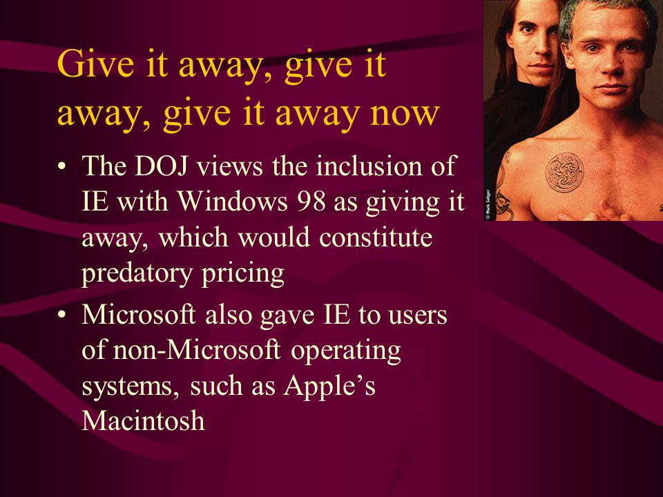 Give it away, give it away, give it away now The DOJ views the inclusion of IE with Windows 98 as giving it away, which would constitute predatory pricing Microsoft also gave IE to users of non-Microsoft operating systems, such as Apples Macintosh