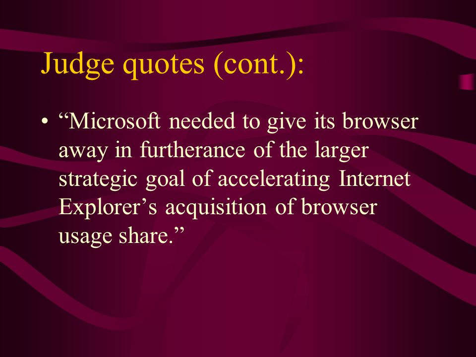 Judge quotes (cont.): Microsoft needed to give its browser away in furtherance of the larger strategic goal of accelerating Internet Explorers acquisition of browser usage share.