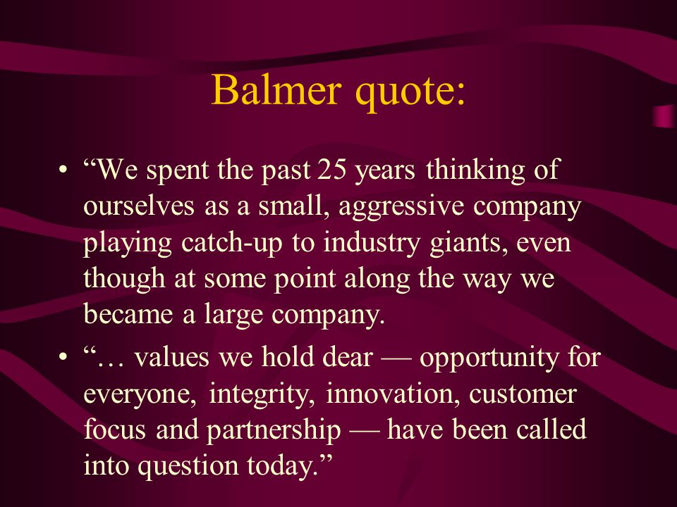 Balmer quote: We spent the past 25 years thinking of ourselves as a small, aggressive company playing catch-up to industry giants, even though at some point along the way we became a large company.