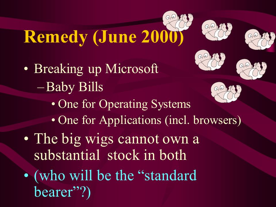 Remedy (June 2000) Breaking up Microsoft –Baby Bills One for Operating Systems One for Applications (incl.