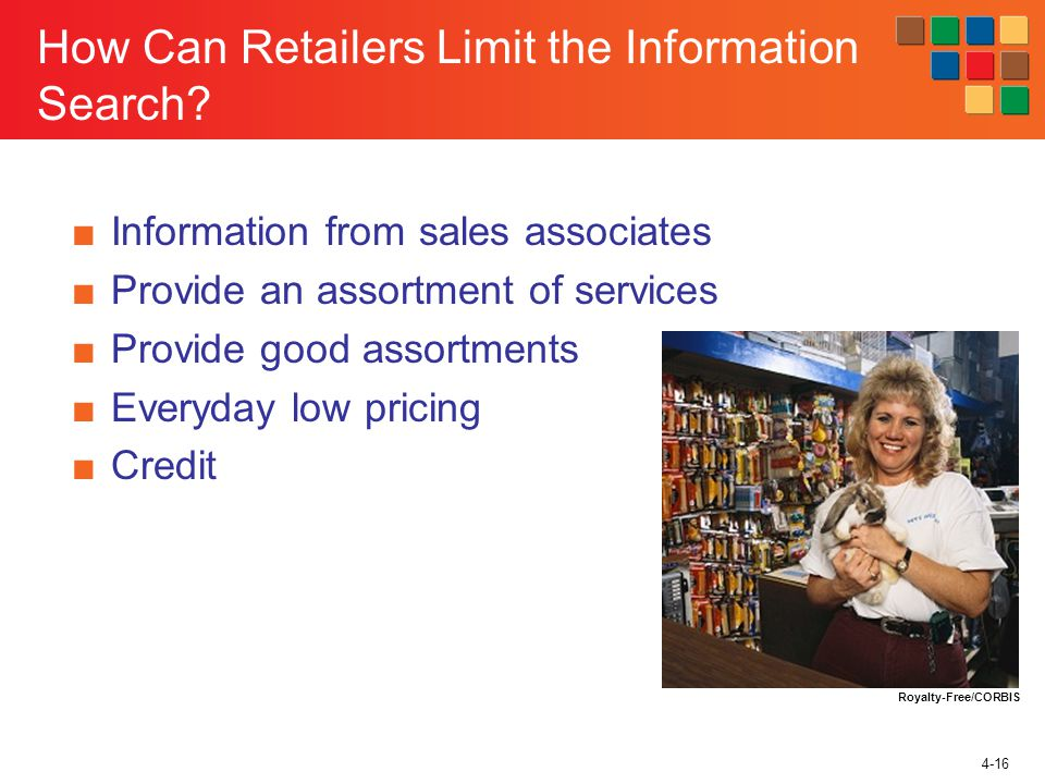 4-16 How Can Retailers Limit the Information Search? Information from sales associates Provide an assortment of services Provide good assortments Ever