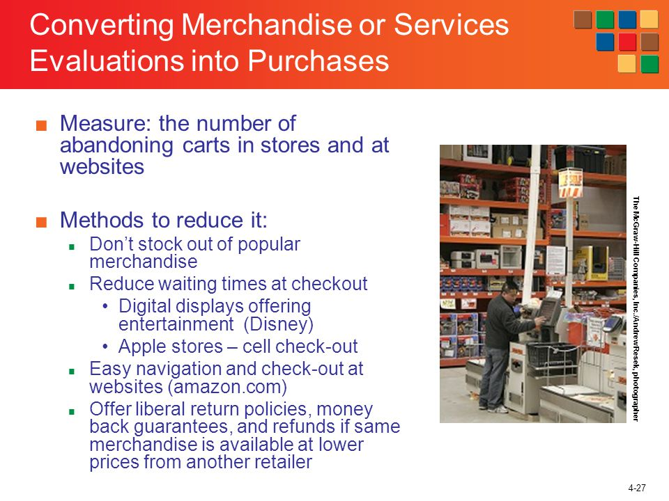 4-27 Converting Merchandise or Services Evaluations into Purchases Measure: the number of abandoning carts in stores and at websites Methods to reduce it: Dont stock out of popular merchandise Reduce waiting times at checkout Digital displays offering entertainment (Disney) Apple stores – cell check-out Easy navigation and check-out at websites (amazon.com) Offer liberal return policies, money back guarantees, and refunds if same merchandise is available at lower prices from another retailer The McGraw-Hill Companies, Inc./Andrew Resek, photographer