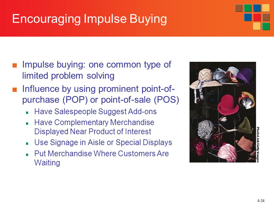 4-34 Encouraging Impulse Buying Impulse buying: one common type of limited problem solving Influence by using prominent point-of- purchase (POP) or point-of-sale (POS) Have Salespeople Suggest Add-ons Have Complementary Merchandise Displayed Near Product of Interest Use Signage in Aisle or Special Displays Put Merchandise Where Customers Are Waiting PhotoLink/Getty Images