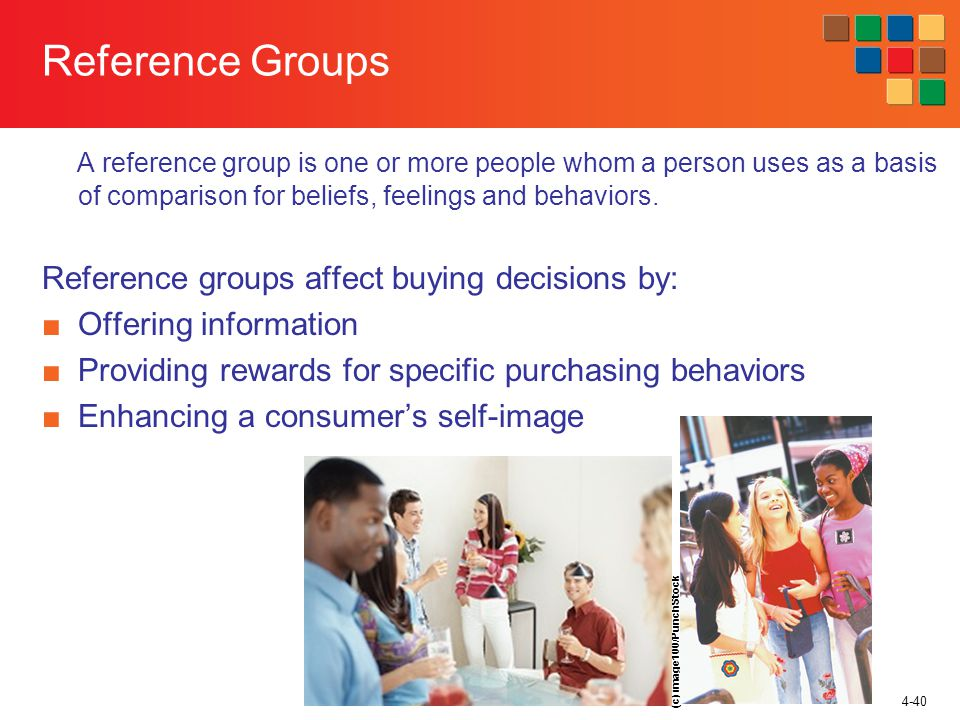 4-40 Reference Groups A reference group is one or more people whom a person uses as a basis of comparison for beliefs, feelings and behaviors.