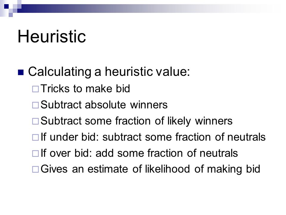 Heuristic Calculating a heuristic value: Tricks to make bid Subtract absolute winners Subtract some fraction of likely winners If under bid: subtract some fraction of neutrals If over bid: add some fraction of neutrals Gives an estimate of likelihood of making bid
