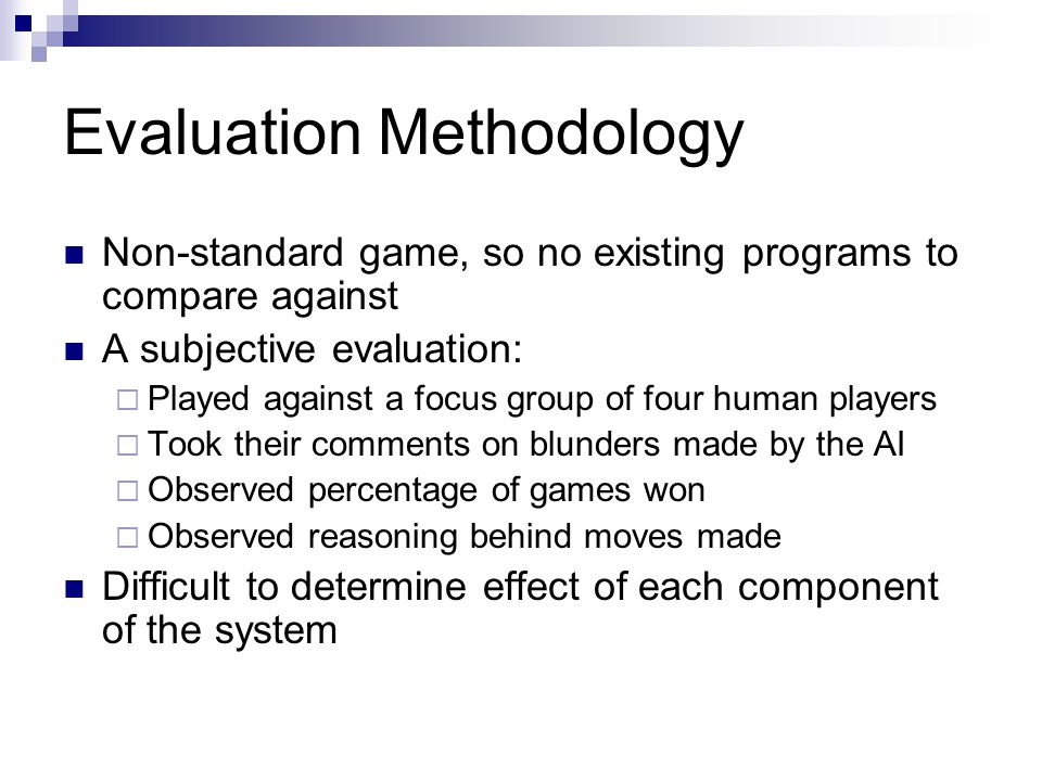 Evaluation Methodology Non-standard game, so no existing programs to compare against A subjective evaluation: Played against a focus group of four human players Took their comments on blunders made by the AI Observed percentage of games won Observed reasoning behind moves made Difficult to determine effect of each component of the system