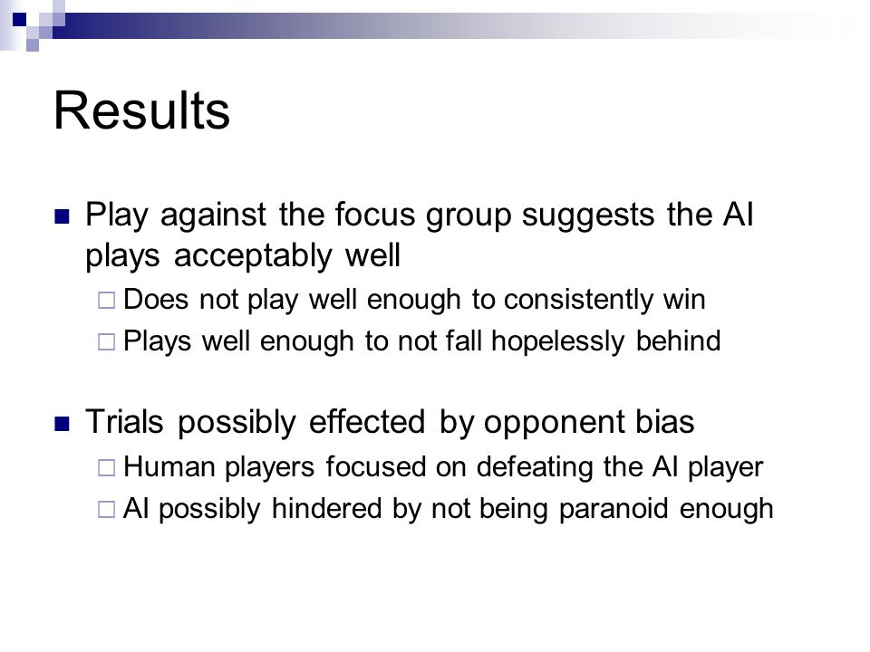 Results Play against the focus group suggests the AI plays acceptably well Does not play well enough to consistently win Plays well enough to not fall