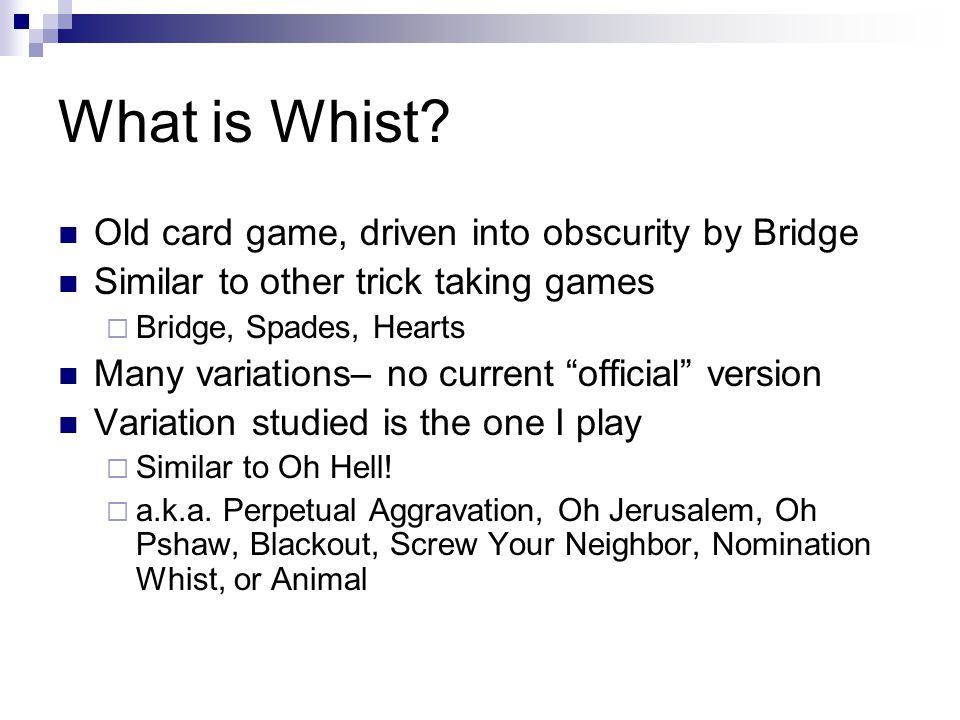 What is Whist? Old card game, driven into obscurity by Bridge Similar to other trick taking games Bridge, Spades, Hearts Many variations– no current o