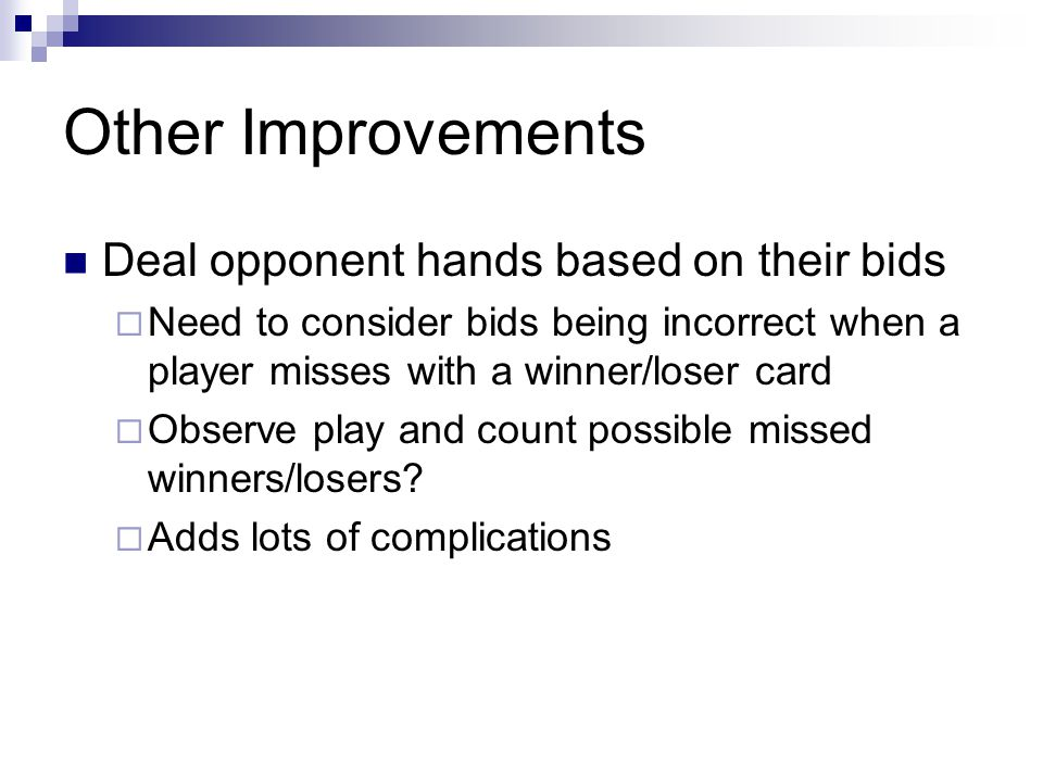 Other Improvements Deal opponent hands based on their bids Need to consider bids being incorrect when a player misses with a winner/loser card Observe