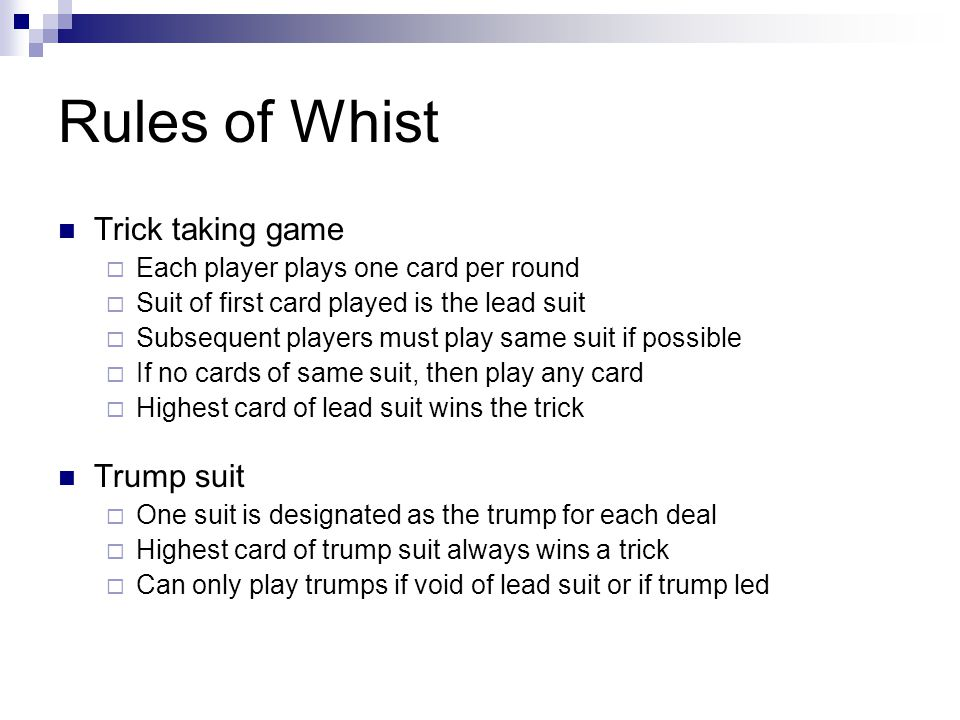 Rules of Whist Trick taking game Each player plays one card per round Suit of first card played is the lead suit Subsequent players must play same sui
