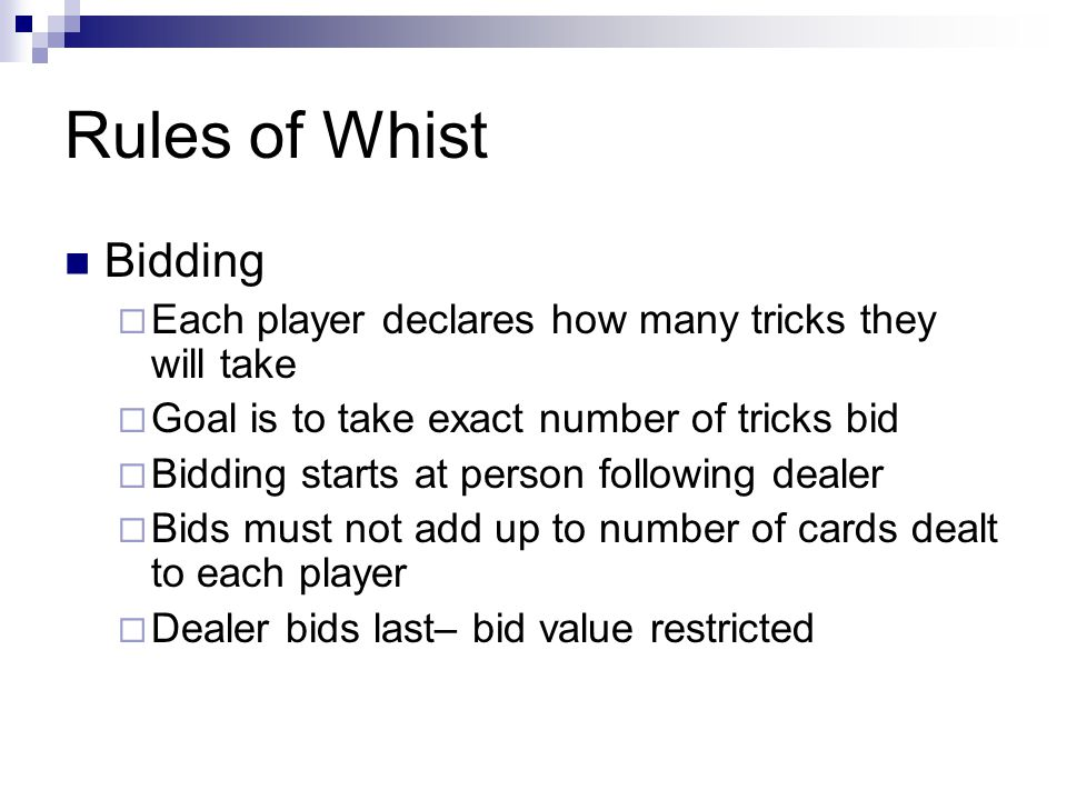 Rules of Whist Bidding Each player declares how many tricks they will take Goal is to take exact number of tricks bid Bidding starts at person following dealer Bids must not add up to number of cards dealt to each player Dealer bids last– bid value restricted