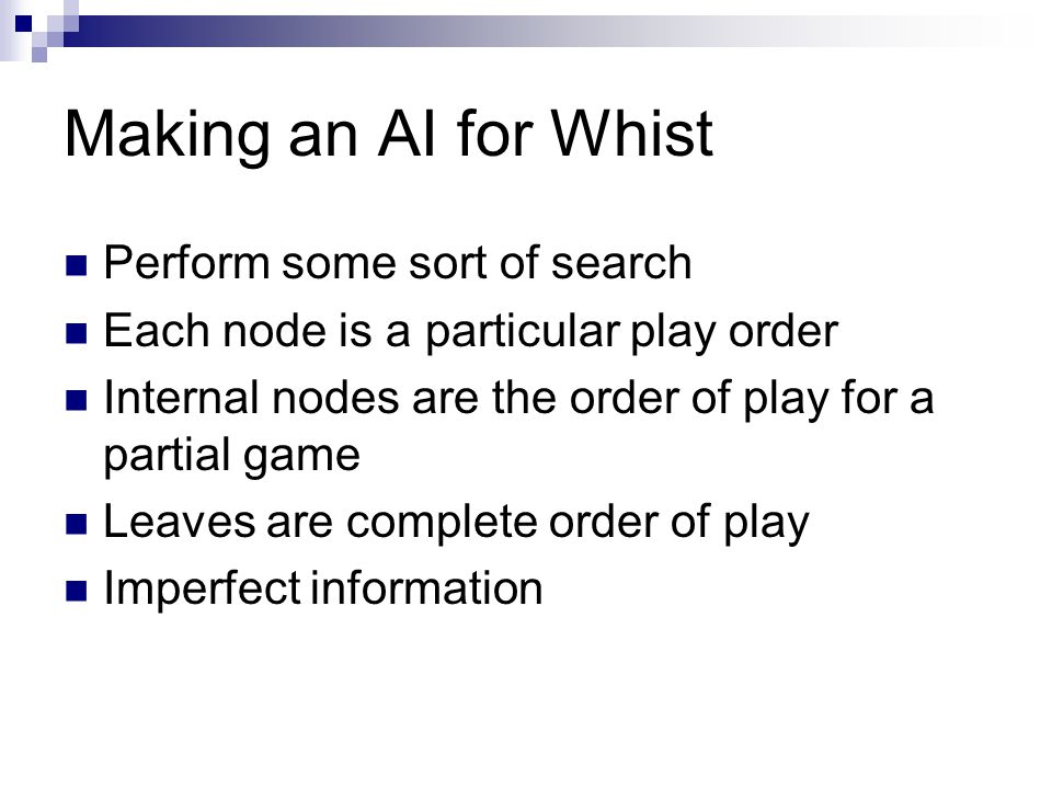 Making an AI for Whist Perform some sort of search Each node is a particular play order Internal nodes are the order of play for a partial game Leaves
