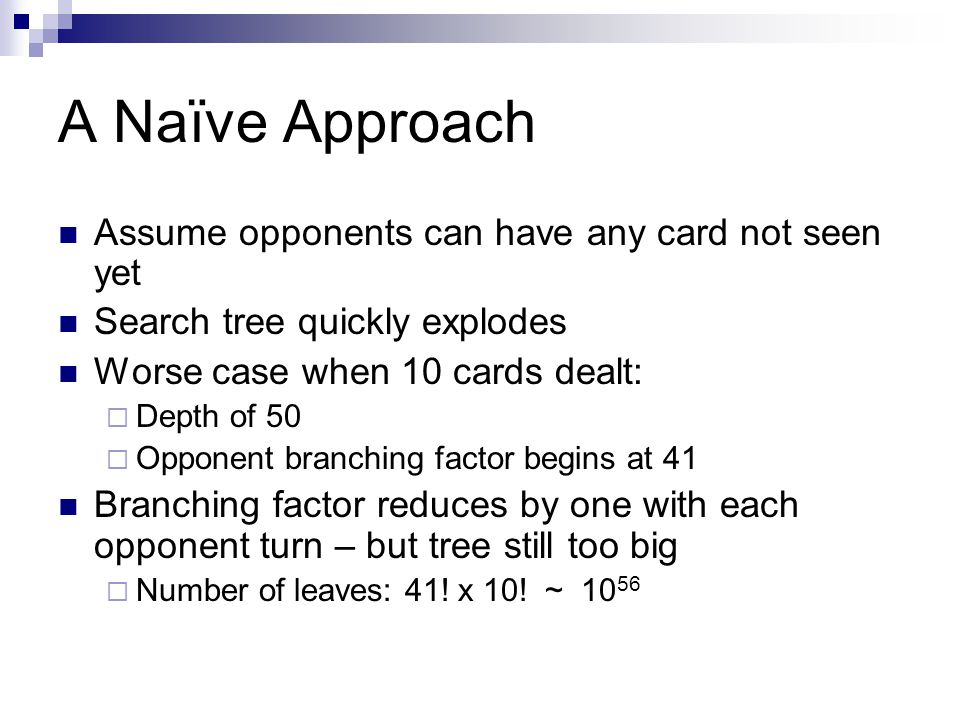 A Naïve Approach Assume opponents can have any card not seen yet Search tree quickly explodes Worse case when 10 cards dealt: Depth of 50 Opponent branching factor begins at 41 Branching factor reduces by one with each opponent turn – but tree still too big Number of leaves: 41.