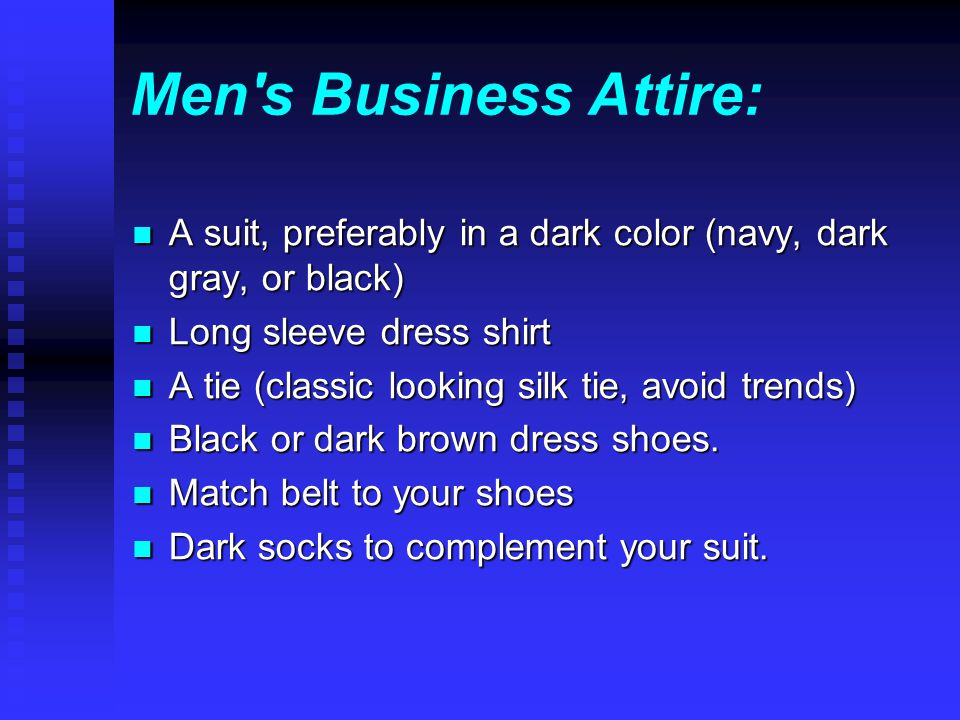 Men s Business Attire: A suit, preferably in a dark color (navy, dark gray, or black) A suit, preferably in a dark color (navy, dark gray, or black) Long sleeve dress shirt Long sleeve dress shirt A tie (classic looking silk tie, avoid trends) A tie (classic looking silk tie, avoid trends) Black or dark brown dress shoes.